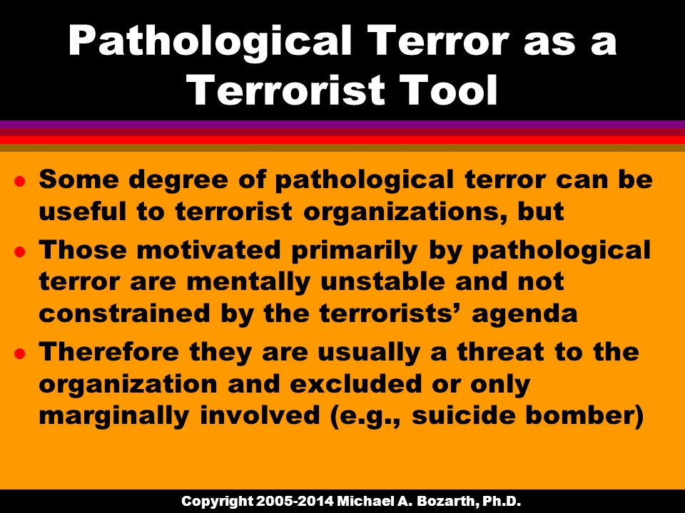 Pathological Terror as a Terrorist Tool l Some degree of pathological terror can be useful to terrorist organizations, but l Those motivated primarily by pathological terror are mentally unstable and not constrained by the terrorists' agenda l Therefore they are usually a threat to the organization and excluded or only marginally involved (e.g., suicide bomber) Copyright 2005-2014 Michael A.