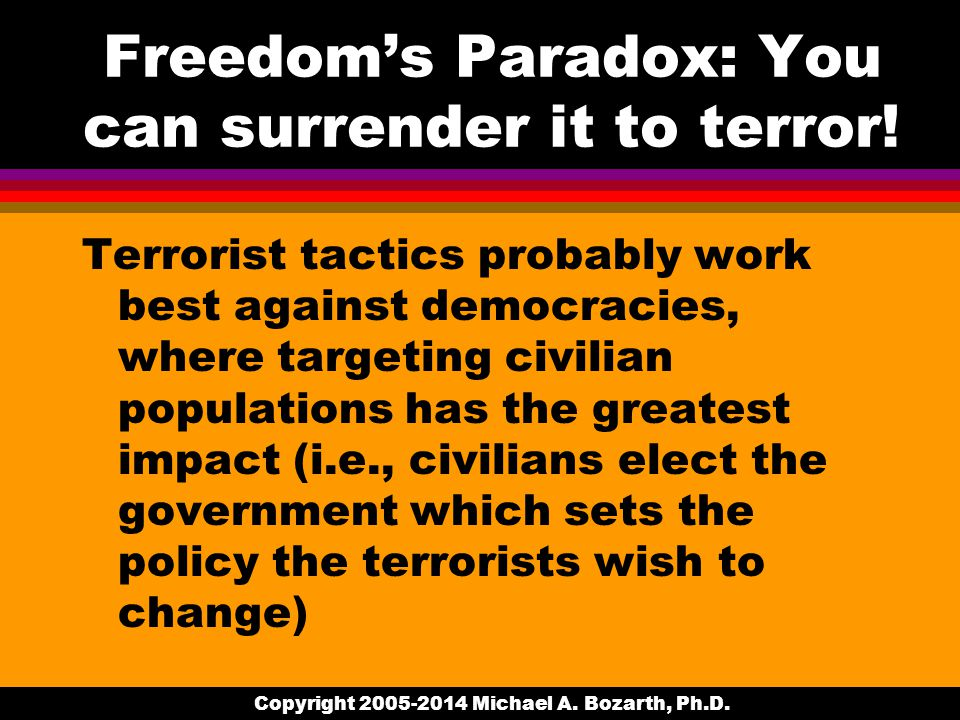 Copyright 2005-2014 Michael A. Bozarth, Ph.D. Freedom's Paradox: You can surrender it to terror.