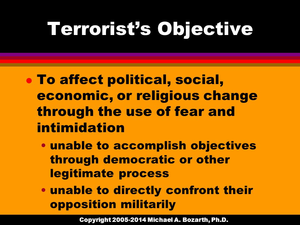 Terrorist's Objective l To affect political, social, economic, or religious change through the use of fear and intimidation unable to accomplish objectives through democratic or other legitimate process unable to directly confront their opposition militarily