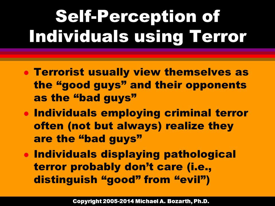 Self-Perception of Individuals using Terror l Terrorist usually view themselves as the good guys and their opponents as the bad guys l Individuals employing criminal terror often (not but always) realize they are the bad guys l Individuals displaying pathological terror probably don't care (i.e., distinguish good from evil ) Copyright 2005-2014 Michael A.
