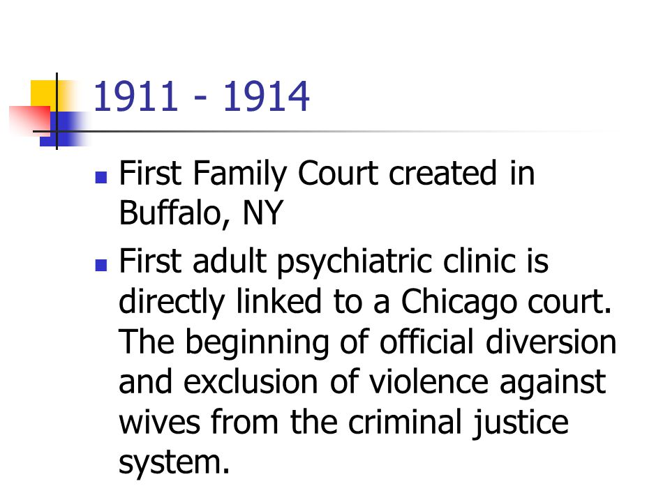 1911 - 1914 First Family Court created in Buffalo, NY First adult psychiatric clinic is directly linked to a Chicago court.