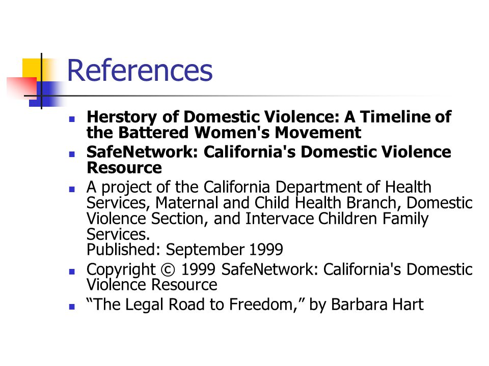 References Herstory of Domestic Violence: A Timeline of the Battered Women s Movement SafeNetwork: California s Domestic Violence Resource A project of the California Department of Health Services, Maternal and Child Health Branch, Domestic Violence Section, and Intervace Children Family Services.