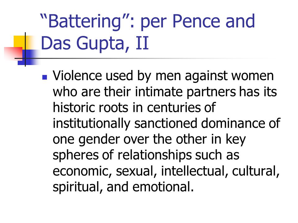 Battering : per Pence and Das Gupta, II Violence used by men against women who are their intimate partners has its historic roots in centuries of institutionally sanctioned dominance of one gender over the other in key spheres of relationships such as economic, sexual, intellectual, cultural, spiritual, and emotional.