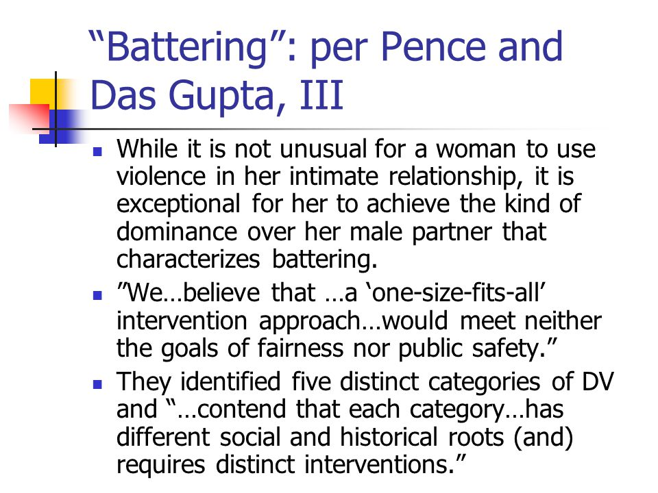 Battering : per Pence and Das Gupta, III While it is not unusual for a woman to use violence in her intimate relationship, it is exceptional for her to achieve the kind of dominance over her male partner that characterizes battering.