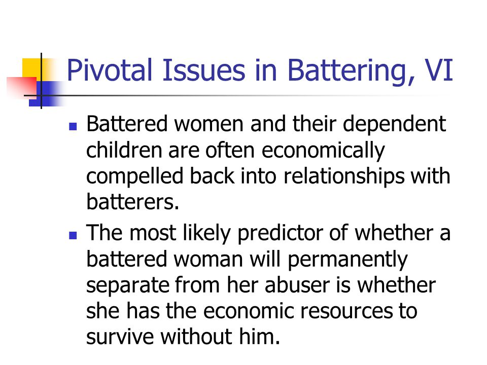 Pivotal Issues in Battering, VI Battered women and their dependent children are often economically compelled back into relationships with batterers.