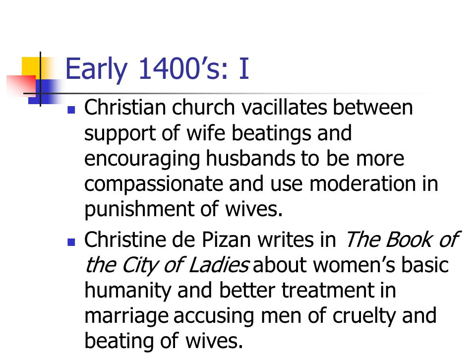 Early 1400's: I Christian church vacillates between support of wife beatings and encouraging husbands to be more compassionate and use moderation in punishment of wives.