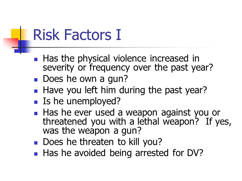 Risk Factors I Has the physical violence increased in severity or frequency over the past year.