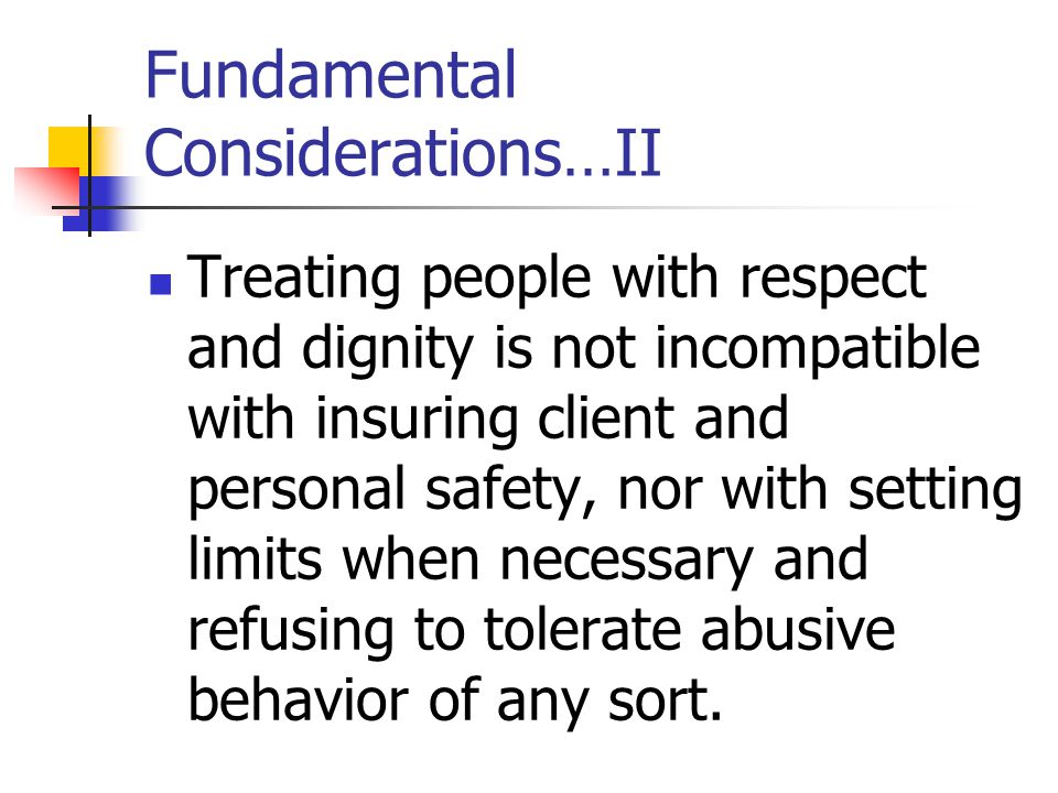 Fundamental Considerations…II Treating people with respect and dignity is not incompatible with insuring client and personal safety, nor with setting limits when necessary and refusing to tolerate abusive behavior of any sort.