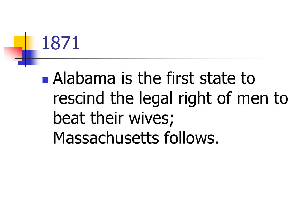 1871 Alabama is the first state to rescind the legal right of men to beat their wives; Massachusetts follows.