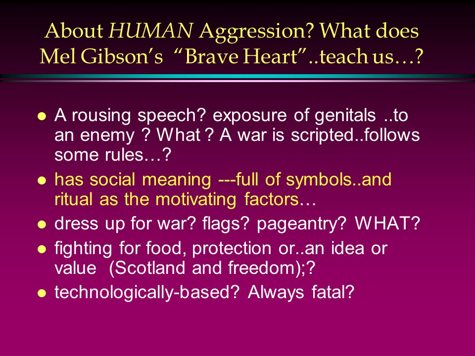 About HUMAN Aggression. What does Mel Gibson's Brave Heart ..teach us….