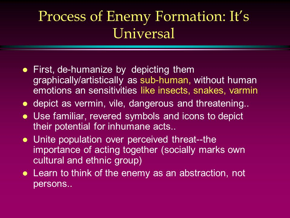 Process of Enemy Formation: It's Universal l First, de-humanize by depicting them graphically/artistically as sub-human, without human emotions an sensitivities like insects, snakes, varmin l depict as vermin, vile, dangerous and threatening..