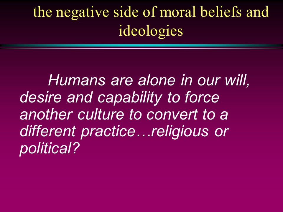 Humans are alone in our will, desire and capability to force another culture to convert to a different practice…religious or political.