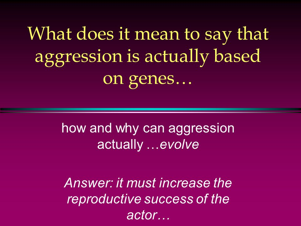 What does it mean to say that aggression is actually based on genes… how and why can aggression actually …evolve Answer: it must increase the reproductive success of the actor…