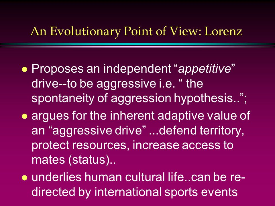 An Evolutionary Point of View: Lorenz l Proposes an independent appetitive drive--to be aggressive i.e.