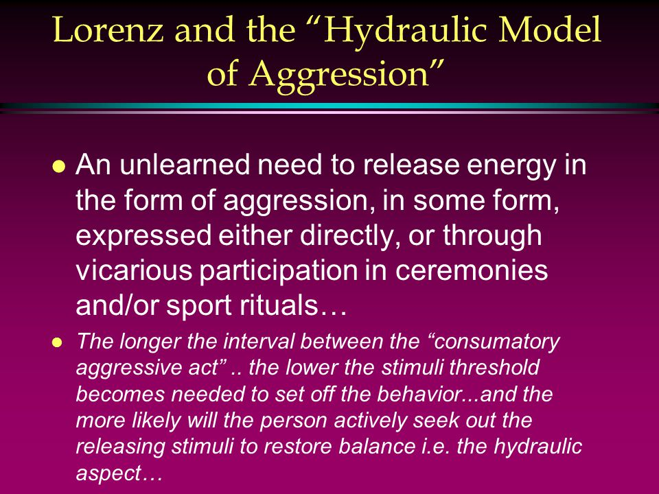 Lorenz and the Hydraulic Model of Aggression l An unlearned need to release energy in the form of aggression, in some form, expressed either directly, or through vicarious participation in ceremonies and/or sport rituals… l The longer the interval between the consumatory aggressive act ..