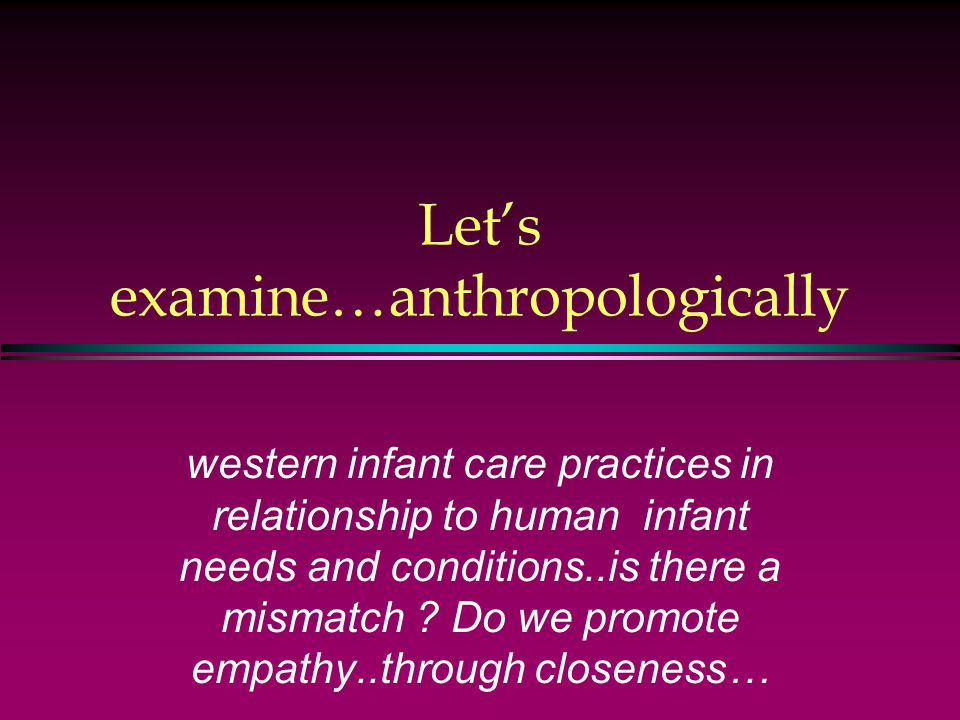 Let's examine…anthropologically western infant care practices in relationship to human infant needs and conditions..is there a mismatch .