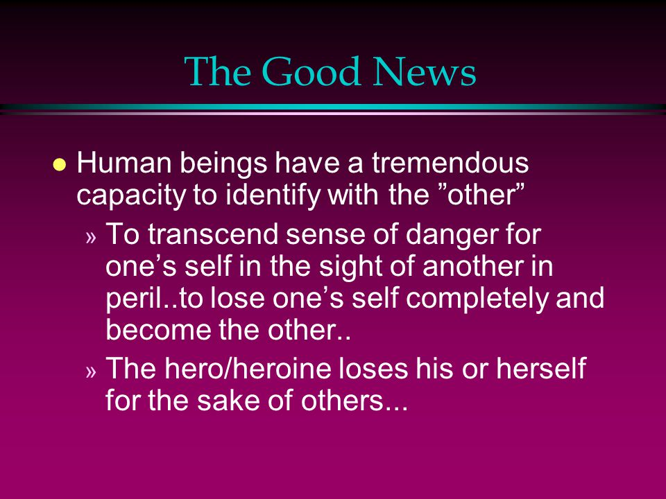The Good News l Human beings have a tremendous capacity to identify with the other » To transcend sense of danger for one's self in the sight of another in peril..to lose one's self completely and become the other..