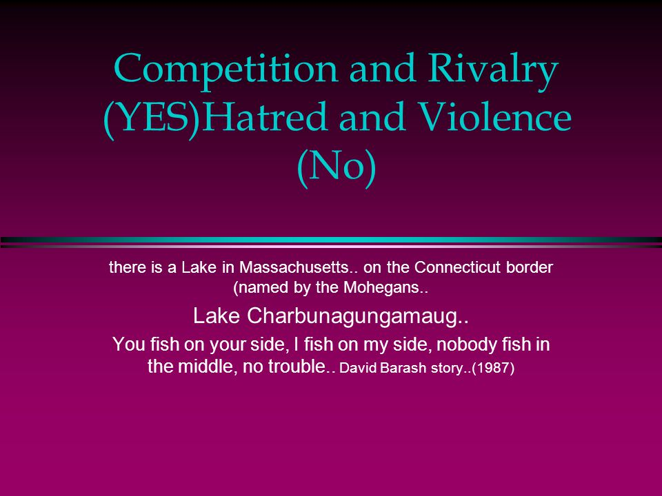 Competition and Rivalry (YES)Hatred and Violence (No) there is a Lake in Massachusetts..