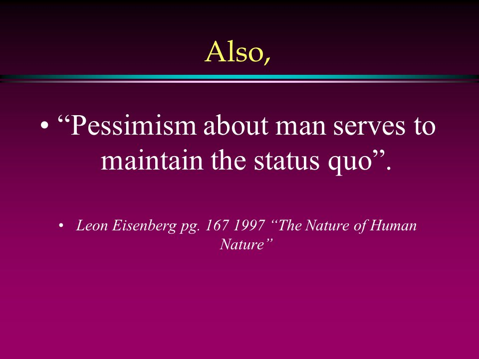 Also, Pessimism about man serves to maintain the status quo .