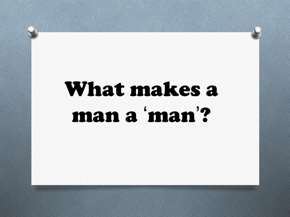 What makes a man a 'man'?