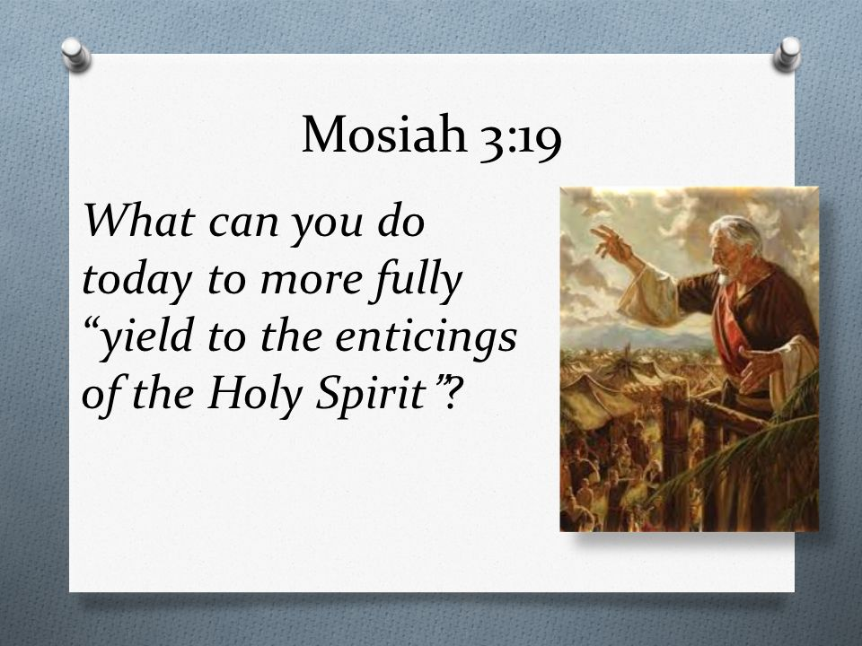 Mosiah 3:19 What can you do today to more fully yield to the enticings of the Holy Spirit