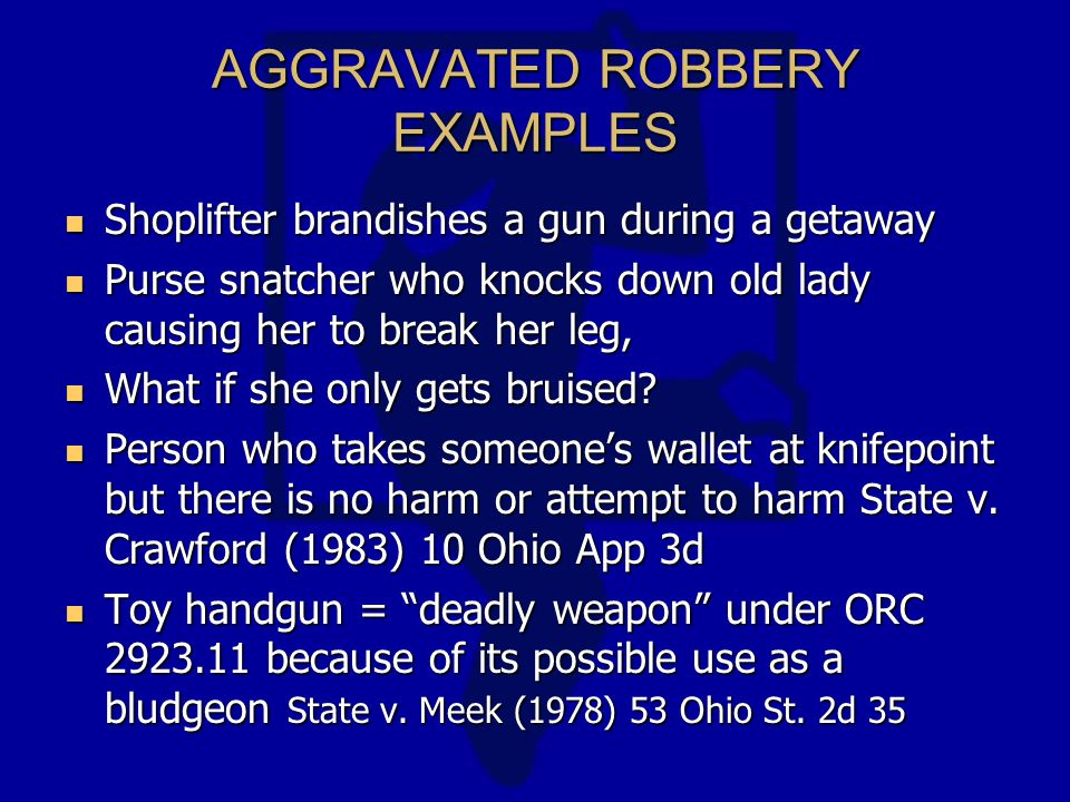 AGGRAVATED ROBBERY EXAMPLES Shoplifter brandishes a gun during a getaway Shoplifter brandishes a gun during a getaway Purse snatcher who knocks down old lady causing her to break her leg, Purse snatcher who knocks down old lady causing her to break her leg, What if she only gets bruised.