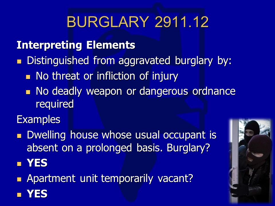 BURGLARY 2911.12 Interpreting Elements Distinguished from aggravated burglary by: Distinguished from aggravated burglary by: No threat or infliction of injury No threat or infliction of injury No deadly weapon or dangerous ordnance required No deadly weapon or dangerous ordnance requiredExamples Dwelling house whose usual occupant is absent on a prolonged basis.