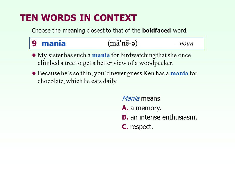 TEN WORDS IN CONTEXT Choose the meaning closest to that of the boldfaced word. Mania means A. a memory. B. an intense enthusiasm. C. respect. My siste