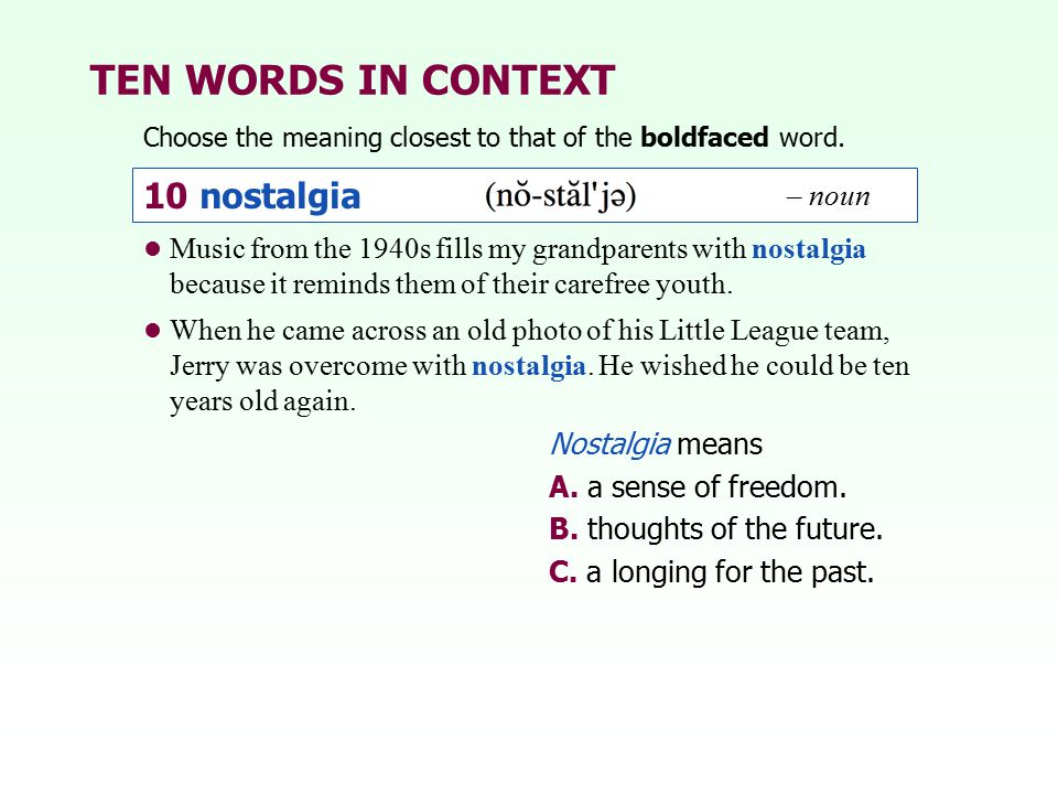 TEN WORDS IN CONTEXT Choose the meaning closest to that of the boldfaced word. Nostalgia means A. a sense of freedom. B. thoughts of the future. C. a