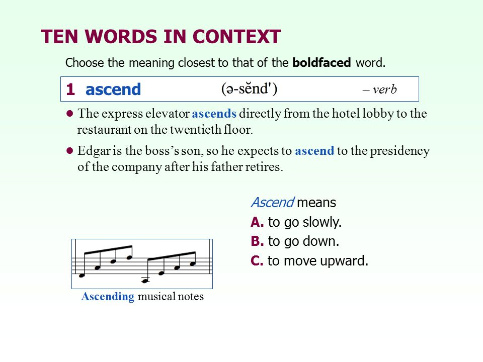 TEN WORDS IN CONTEXT Choose the meaning closest to that of the boldfaced word. 1 ascend Ascend means A. to go slowly. B. to go down. C. to move upward