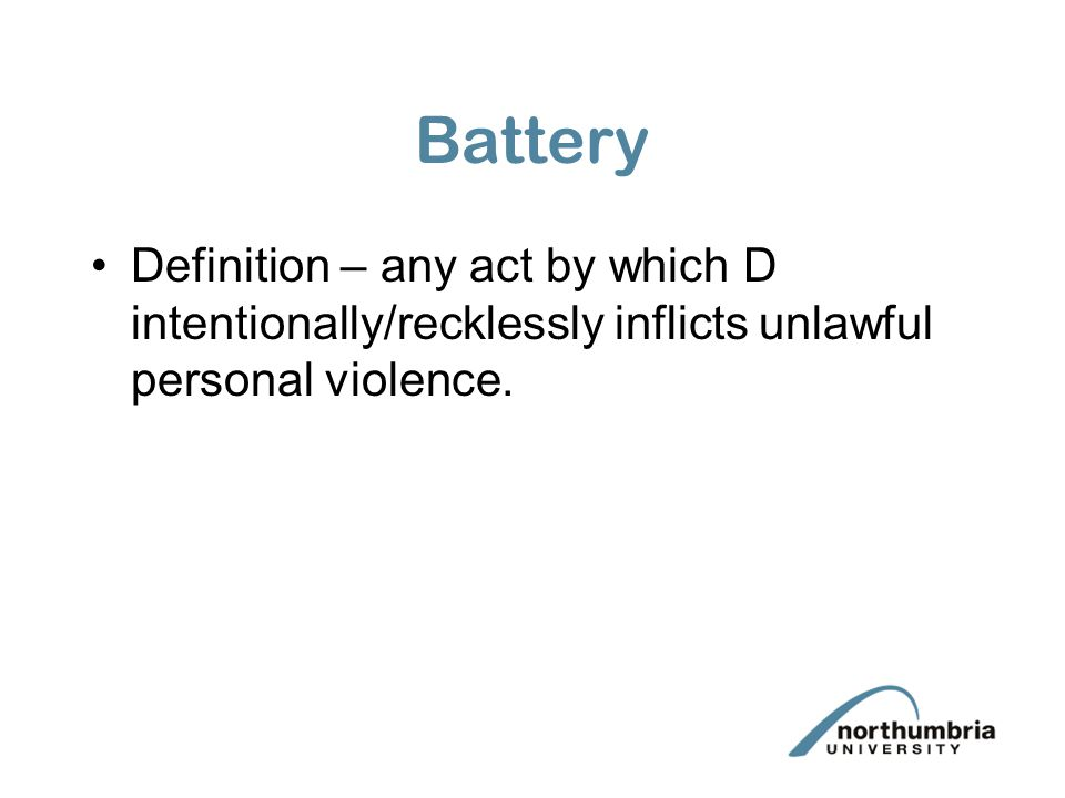 Battery Definition – any act by which D intentionally/recklessly inflicts unlawful personal violence.