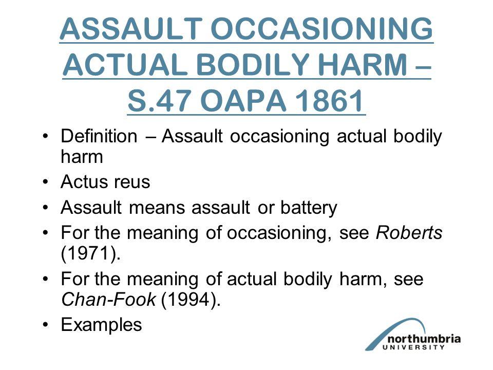 ASSAULT OCCASIONING ACTUAL BODILY HARM – S.47 OAPA 1861 Definition – Assault occasioning actual bodily harm Actus reus Assault means assault or batter