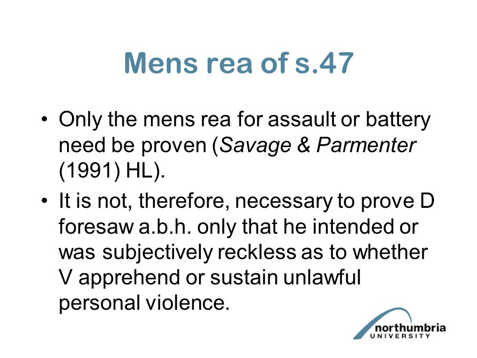 Mens rea of s.47 Only the mens rea for assault or battery need be proven (Savage & Parmenter (1991) HL). It is not, therefore, necessary to prove D fo