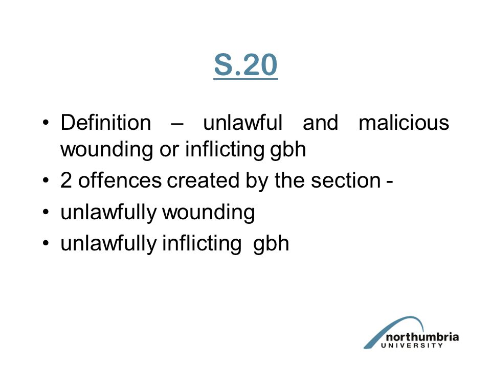 S.20 Definition – unlawful and malicious wounding or inflicting gbh 2 offences created by the section - unlawfully wounding unlawfully inflicting gbh