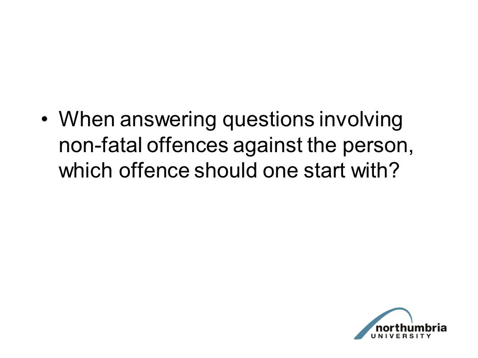 When answering questions involving non-fatal offences against the person, which offence should one start with?