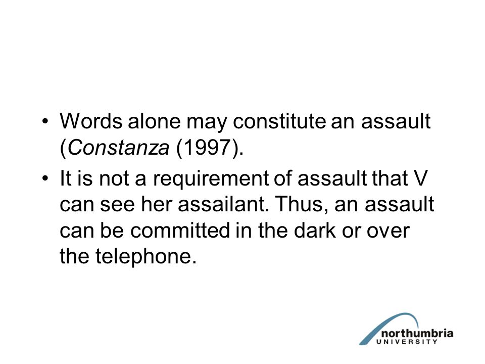 Words alone may constitute an assault (Constanza (1997). It is not a requirement of assault that V can see her assailant. Thus, an assault can be comm