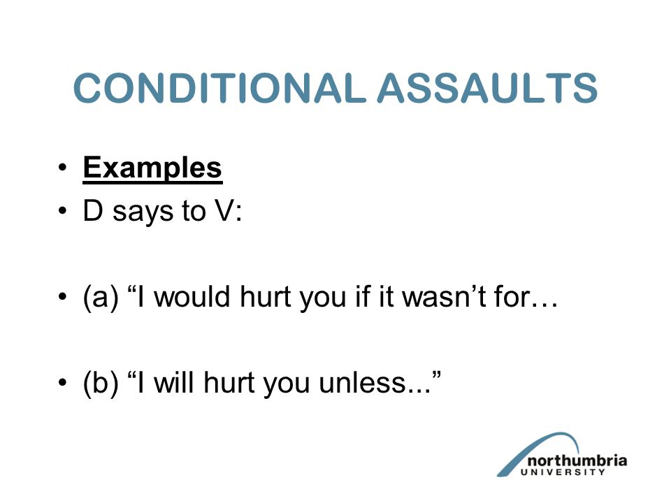 """CONDITIONAL ASSAULTS Examples D says to V: (a) """"I would hurt you if it wasn't for… (b) """"I will hurt you unless..."""""""