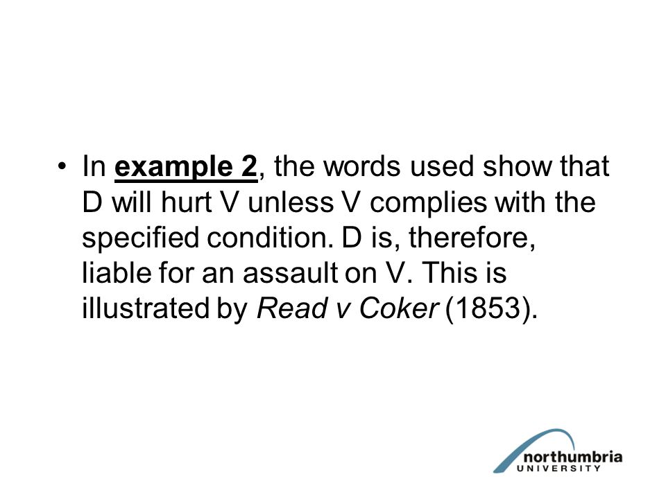 In example 2, the words used show that D will hurt V unless V complies with the specified condition. D is, therefore, liable for an assault on V. This