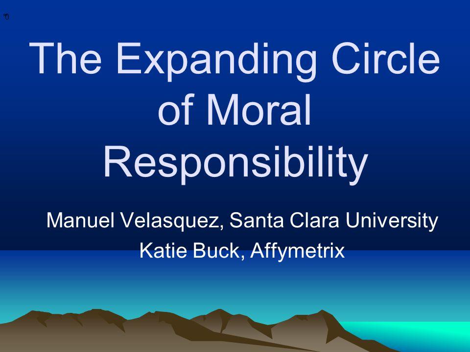 * * 0 The Expanding Circle of Moral Responsibility Manuel Velasquez, Santa Clara University Katie Buck, Affymetrix