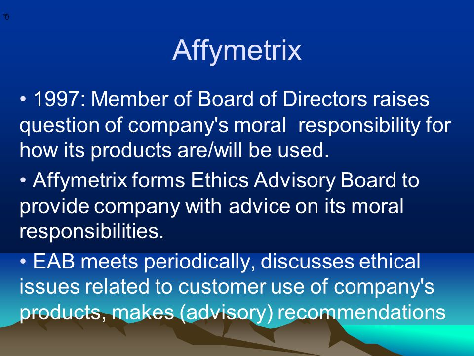 * * 0 Affymetrix 1997: Member of Board of Directors raises question of company's moral responsibility for how its products are/will be used. Affymetri