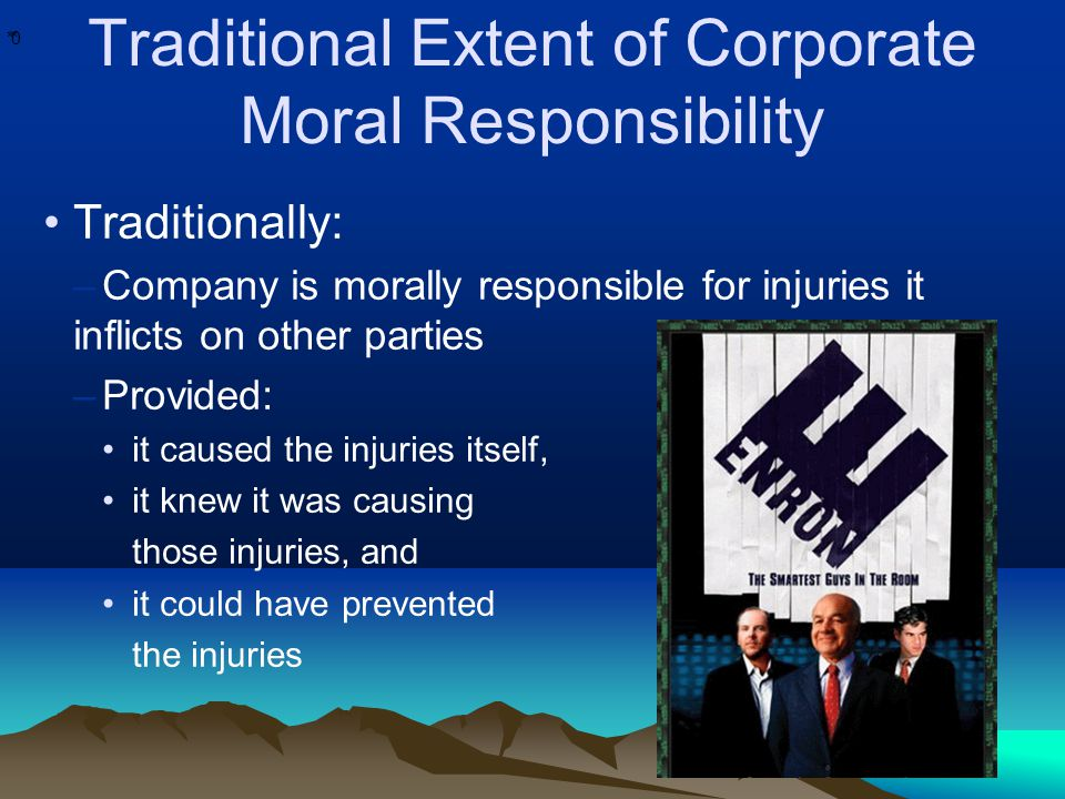 * * 0 Traditional Extent of Corporate Moral Responsibility Traditionally: –Company is morally responsible for injuries it inflicts on other parties –Provided: it caused the injuries itself, it knew it was causing those injuries, and it could have prevented the injuries