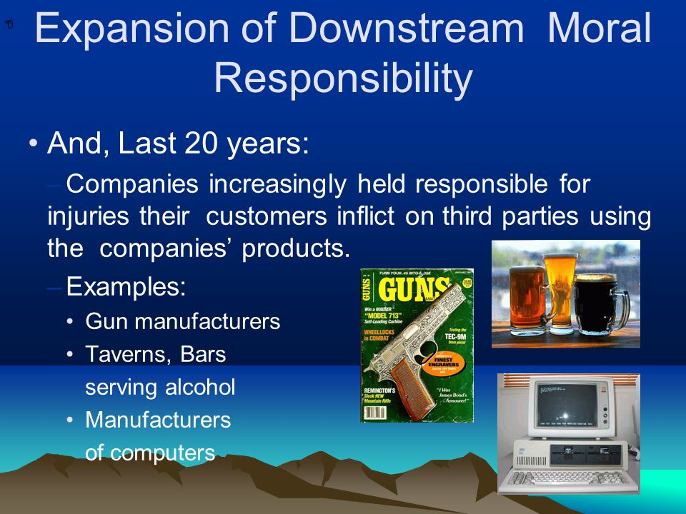 * * 0 Expansion of Downstream Moral Responsibility And, Last 20 years: –Companies increasingly held responsible for injuries their customers inflict o