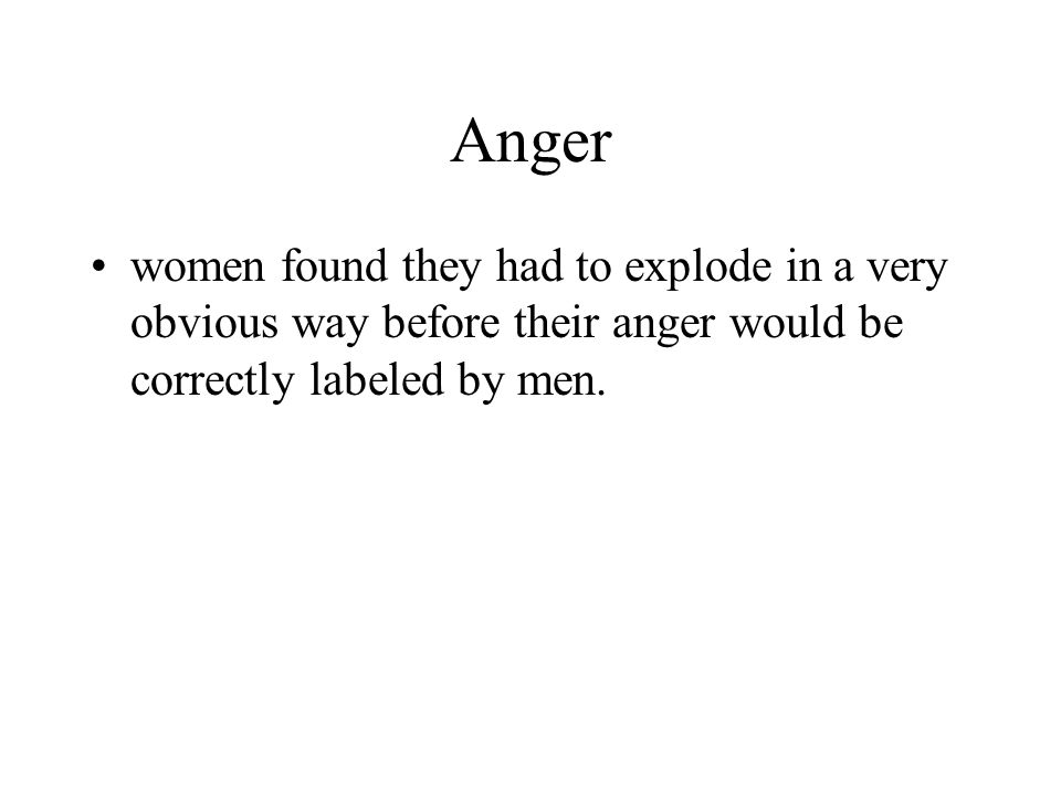 Anger women found they had to explode in a very obvious way before their anger would be correctly labeled by men.