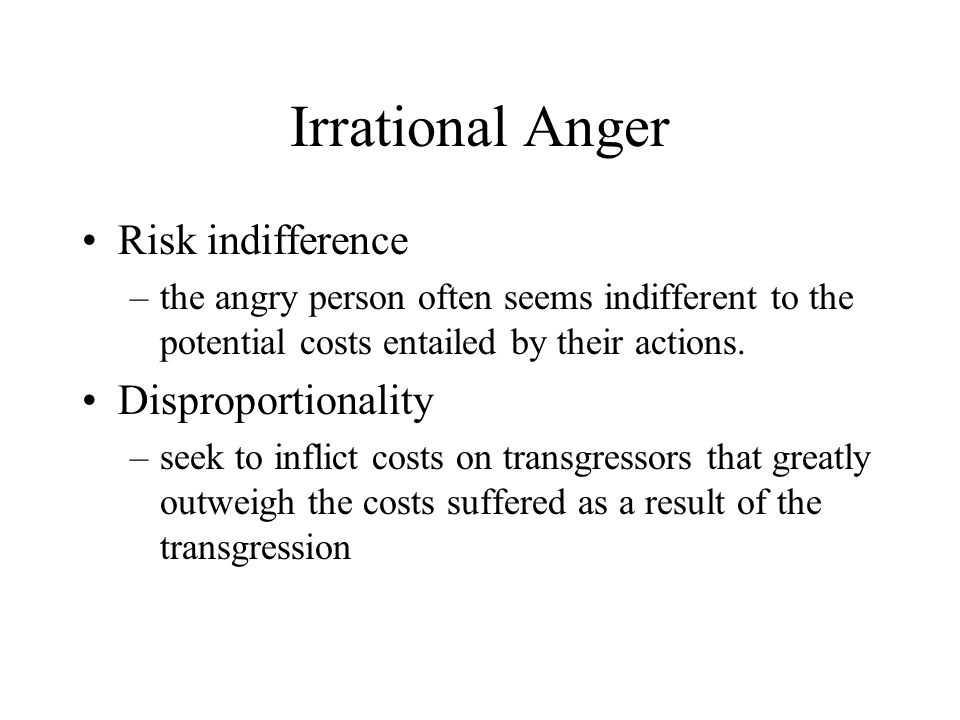 Irrational Anger Risk indifference –the angry person often seems indifferent to the potential costs entailed by their actions.