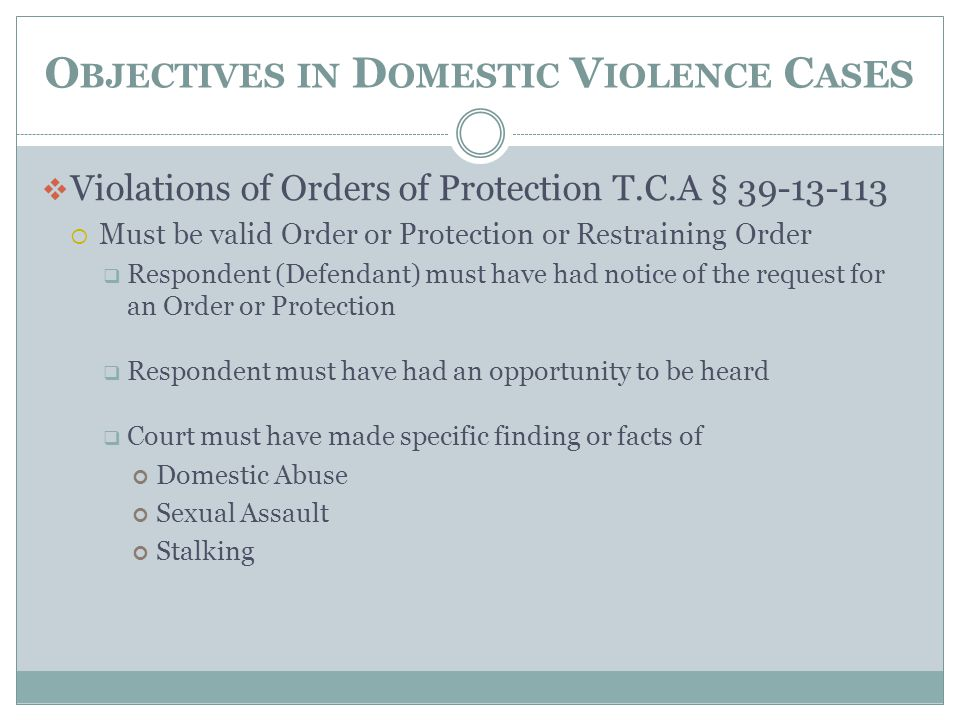 O BJECTIVES IN D OMESTIC V IOLENCE C AS ES  Violations of Orders of Protection T.C.A § 39-13-113  Must be valid Order or Protection or Restraining O