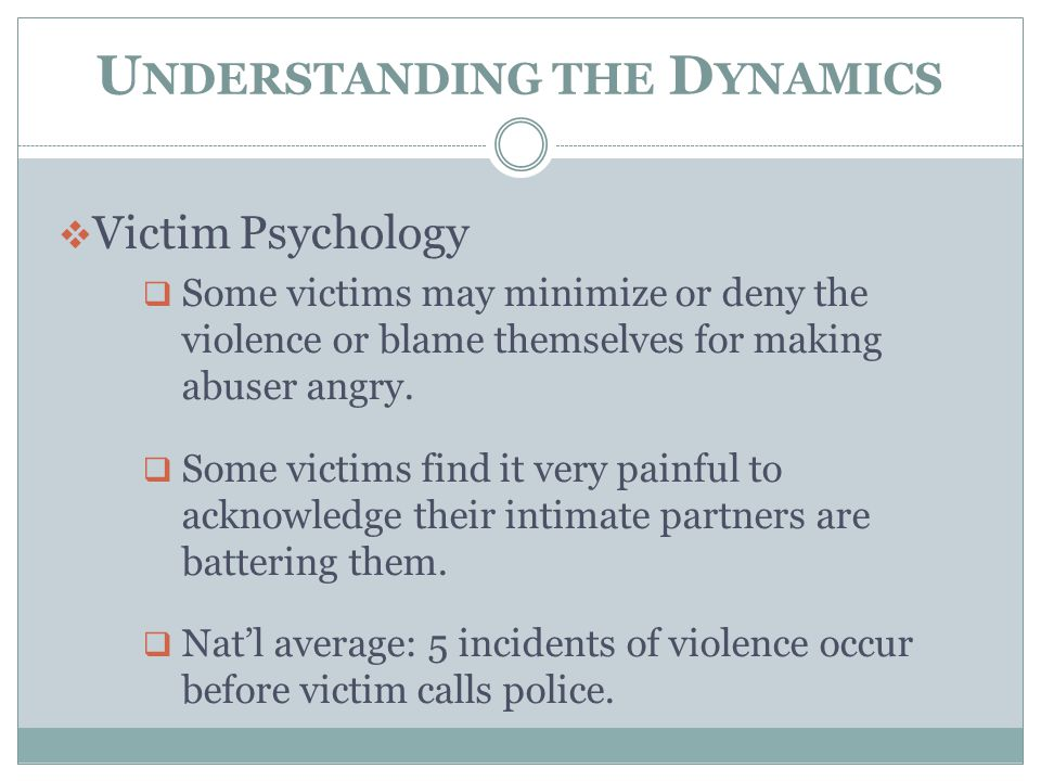 U NDERSTANDING THE D YNAMICS  Victim Psychology  Some victims may minimize or deny the violence or blame themselves for making abuser angry.  Some