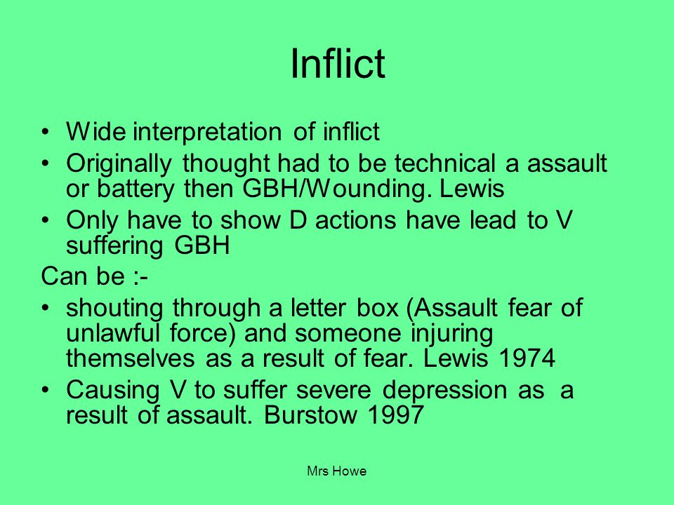 Mrs Howe Inflict Wide interpretation of inflict Originally thought had to be technical a assault or battery then GBH/Wounding. Lewis Only have to show