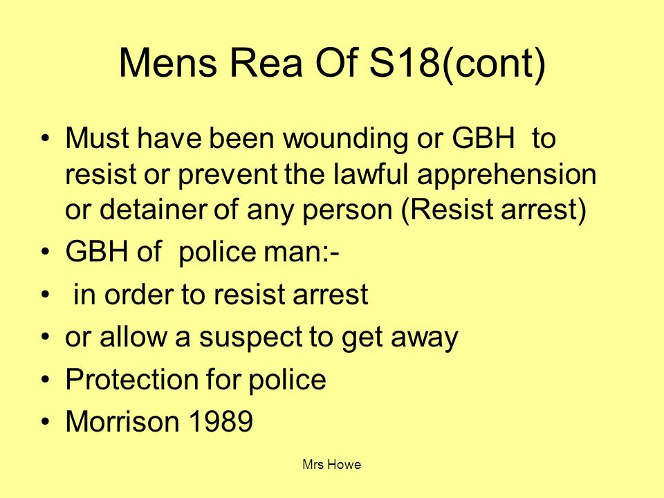 Mrs Howe Mens Rea Of S18(cont) Must have been wounding or GBH to resist or prevent the lawful apprehension or detainer of any person (Resist arrest) G