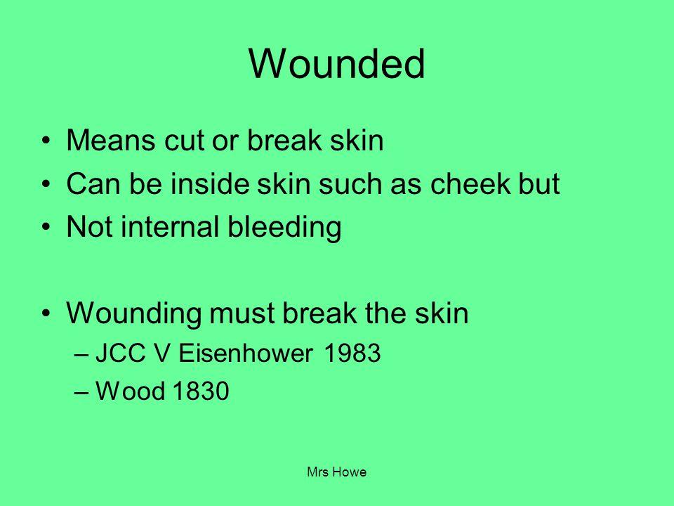 Mrs Howe Wounded Means cut or break skin Can be inside skin such as cheek but Not internal bleeding Wounding must break the skin –JCC V Eisenhower 198