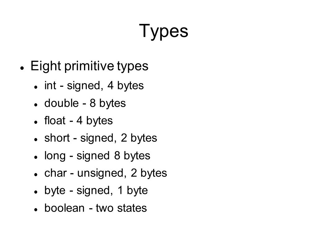 Types Eight primitive types int - signed, 4 bytes double - 8 bytes float - 4 bytes short - signed, 2 bytes long - signed 8 bytes char - unsigned, 2 bytes byte - signed, 1 byte boolean - two states